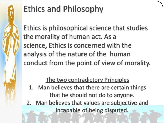 philosophy of ethics Ethics, in philosophy, the study and evaluation of human conduct in the light of moral principles moral principles may be viewed either as the standard of conduct that individual.