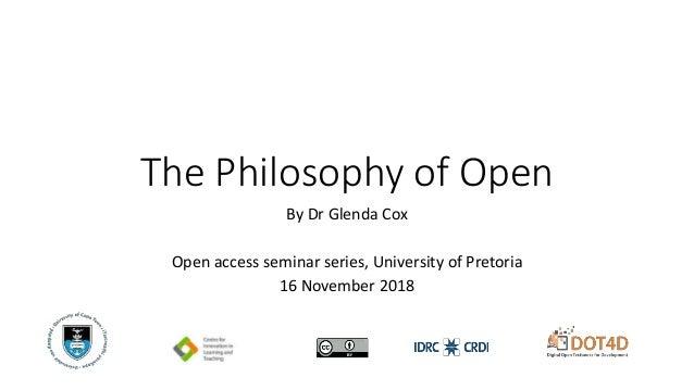 The Philosophy of Open By Dr Glenda Cox Open access seminar series, University of Pretoria 16 November 2018