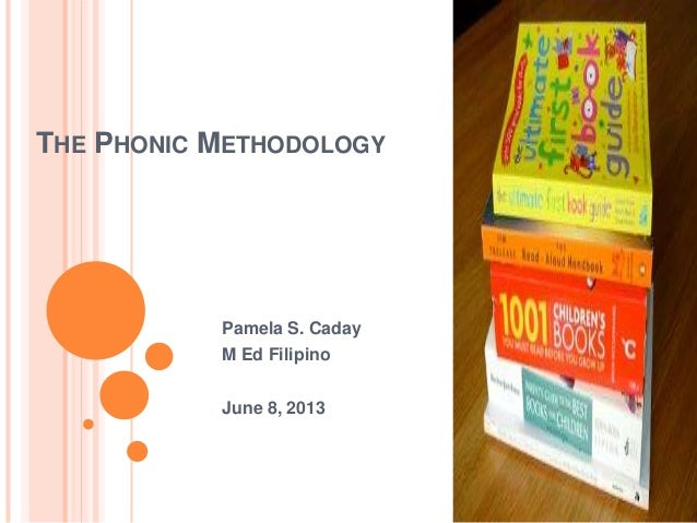 THE PHONIC METHODOLOGYPamela S. CadayM Ed FilipinoJune 8, 2013