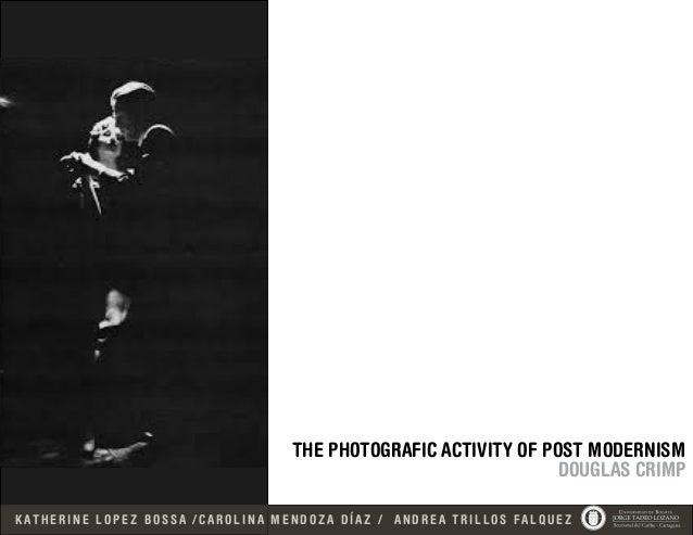 THE PHOTOGRAFIC ACTIVITY OF POST MODERNISM DOUGLAS CRIMP K AT H E R I N E L O P E Z B O S S A / C A R O L I N A M E N D O ...