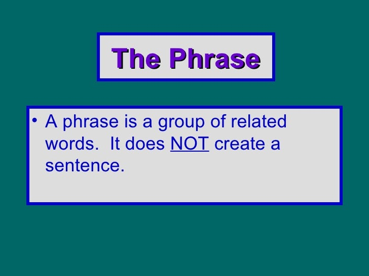 The Phrase <ul><li>A phrase is a group of related words.  It does  NOT  create a sentence. </li></ul>