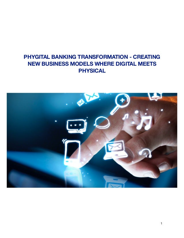 PHYGITAL BANKING TRANSFORMATION - CREATING NEW BUSINESS MODELS WHERE DIGITAL MEETS PHYSICAL 1