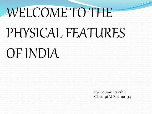 WELCOME TO THE PHYSICAL FEATURES OF INDIA By- Sourav Rakshit Class -9(A) Roll no- 34