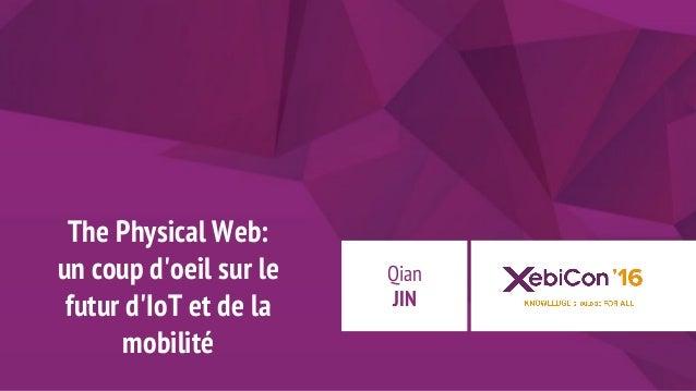 @xebiconfr #xebiconfr The Physical Web: un coup d'oeil sur le futur d'IoT et de la mobilité Qian JIN