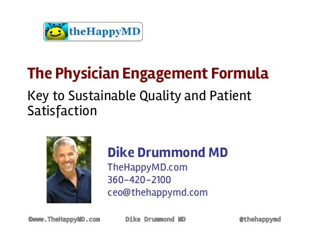 The Physician Engagement Formula Key to Sustainable Quality and Patient Satisfaction ©www.TheHappyMD.com Dike Drummond MD ...