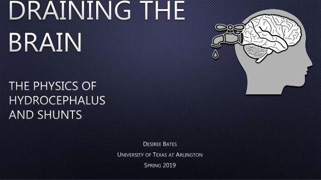 Draining the Brain: The Physics of Hydrocephalus and Shunts Desiree Bates