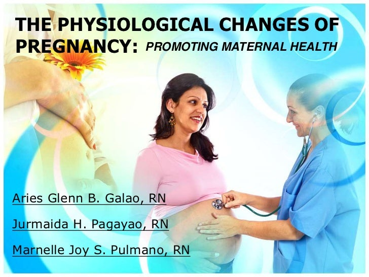 THE PHYSIOLOGICAL CHANGES OFPREGNANCY: PROMOTING MATERNAL HEALTHAries Glenn B. Galao, RNJurmaida H. Pagayao, RNMarnelle Jo...