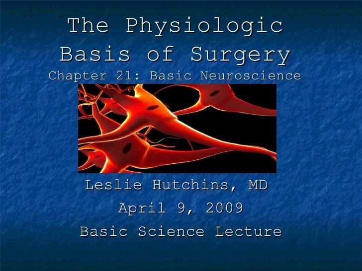 The Physiologic  Basis of Surgery Chapter 21: Basic Neuroscience         Leslie Hutchins, MD         April 9, 2009    Basi...