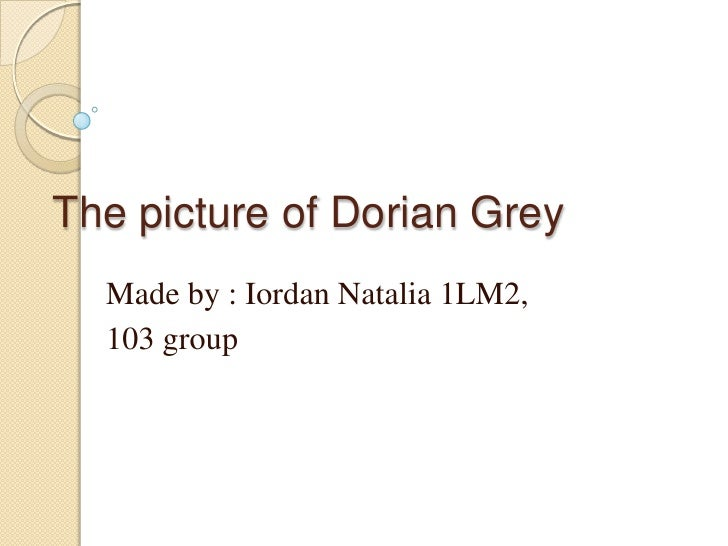 The picture of Dorian Grey  Made by : Iordan Natalia 1LM2,  103 group