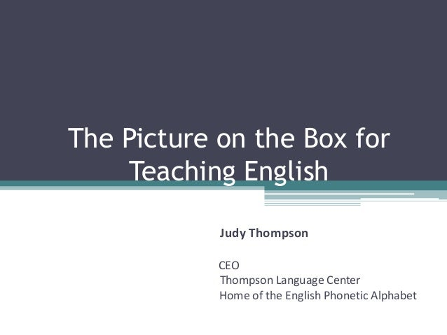The Picture on the Box for Teaching English Judy Thompson CEO Thompson Language Center Home of the English Phonetic Alphab...