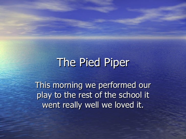 The Pied PiperThis morning we performed ourplay to the rest of the school it went really well we loved it.
