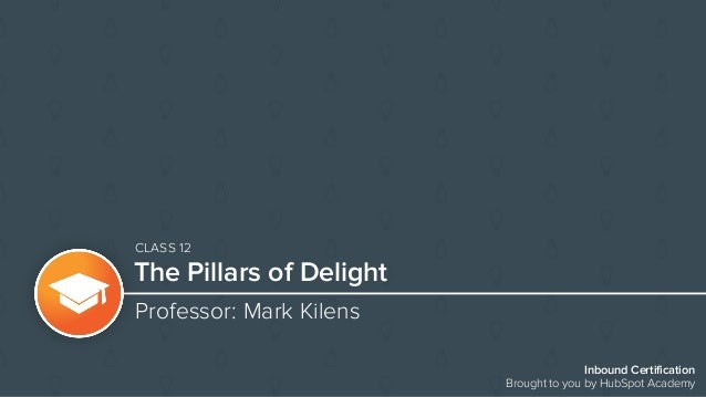 Inbound Certification Brought to you by HubSpot Academy The Pillars of Delight Professor: Mark Kilens CLASS 12