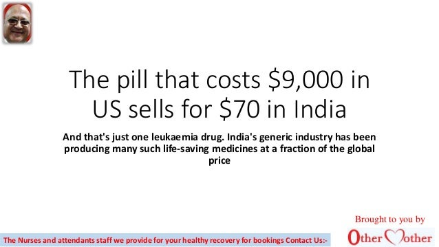 The pill that costs $9,000 in US sells for $70 in India And that's just one leukaemia drug. India's generic industry has b...