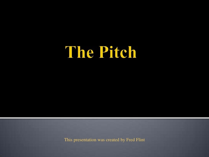 The Pitch<br />This presentation was created by Fred Flint<br />