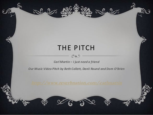 THE PITCH                 Carl Martin – I just need a friendOur Music Video Pitch by Beth Collett, Danii Round and Dom O'B...