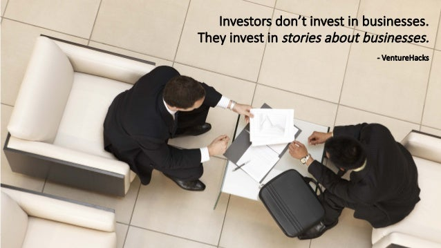 Investors don't invest in businesses.  They invest in stories about businesses.  -‐ VentureHacks