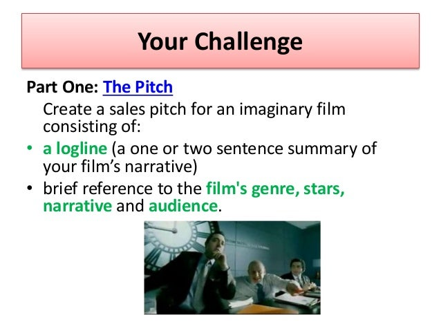 Your Challenge Part One: The Pitch Create a sales pitch for an imaginary film consisting of: • a logline (a one or two sen...