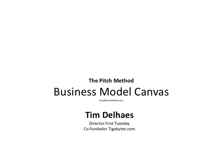 The Pitch Method Business Model Canvasthepitchmethod.com<br />Tim Delhaes<br />Director First Tuesday<br />Co-fundador Tig...