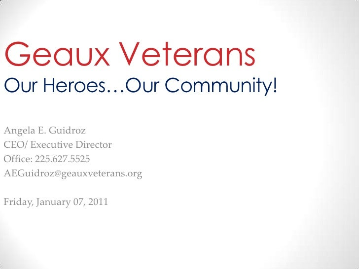 Geaux VeteransOur Heroes…Our Community! Angela E. Guidroz CEO/ Executive Director Office: 225.627.5525 AEGuidroz@geauxvete...
