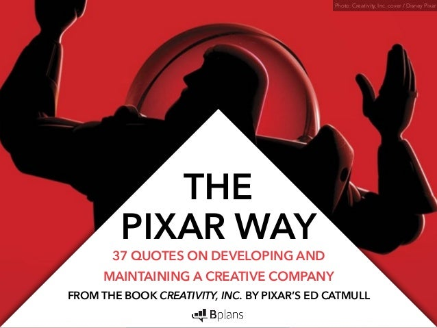 THE  PIXAR WAY 37 QUOTES ON DEVELOPING AND  MAINTAINING A CREATIVE COMPANY  Photo: Creativity, Inc. cover / Disney Pixar  ...
