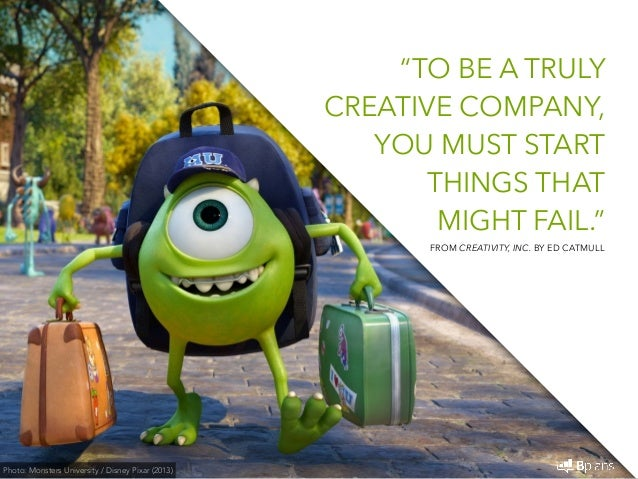 """""""TO BE A TRULY  CREATIVE COMPANY,  YOU MUST START  THINGS THAT  MIGHT FAIL.""""  Photo: Monsters University / Disney Pixar (2..."""