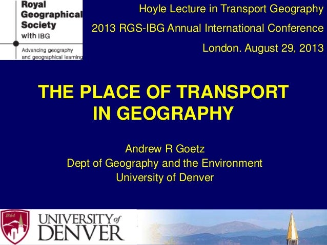 THE PLACE OF TRANSPORT IN GEOGRAPHY Andrew R Goetz Dept of Geography and the Environment University of Denver Hoyle Lectur...