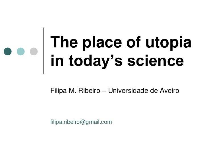 The place of utopiain today's scienceFilipa M. Ribeiro – Universidade de Aveirofilipa.ribeiro@gmail.com