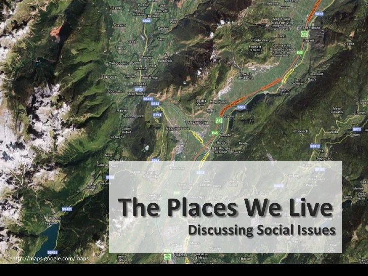 The Places We Live                                    Discussing Social Issues http://maps.google.com/maps