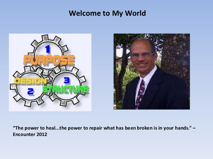 """Welcome to My World""""The power to heal...the power to repair what has been broken is in your hands."""" –Encounter 2012"""