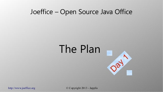 http://www.joeffice.org © Copyright 2013 - JapplisJoeffice – Open Source Java OfficeThe PlanDay1