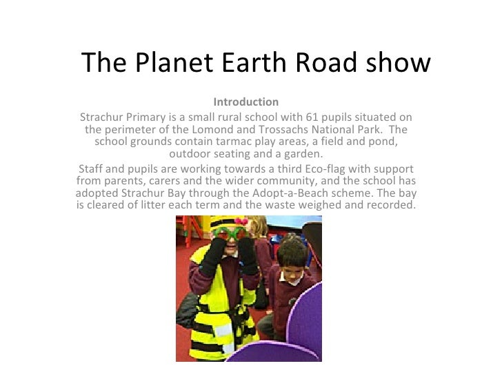 The Planet Earth Road show Introduction Strachur Primary is a small rural school with 61 pupils situated on the perimeter ...