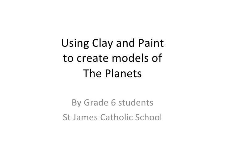 Using Clay and Paint to create models of The Planets By Grade 6 students St James Catholic School