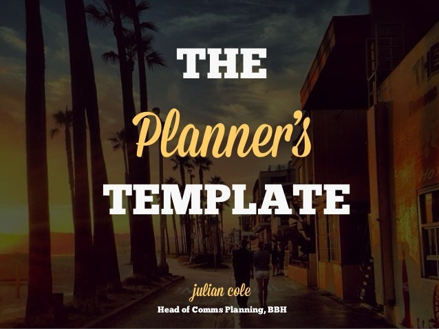 THE  Planner's TEMPLATE julian cole Head of Comms Planning, BBH