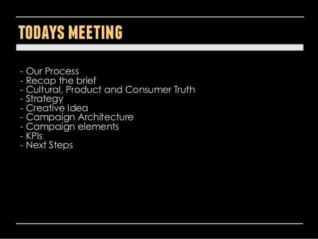 todays meeting - Our Process - Recap the brief - Cultural, Product and Consumer Truth - Strategy - Creative Idea - Campaig...