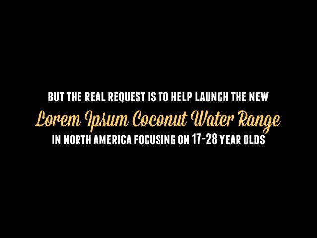 but the real request is to help launch the new  Lorem Ipsum Coconut Water Range in north america focusing on 17-28 year ol...