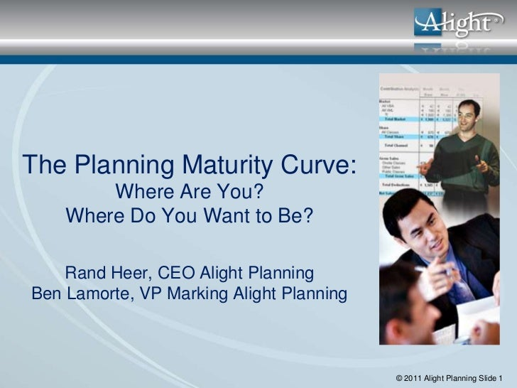 The Planning Maturity Curve:        Where Are You?    Where Do You Want to Be?    Rand Heer, CEO Alight PlanningBen Lamort...