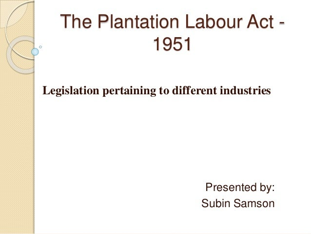 The Plantation Labour Act - 1951 Legislation pertaining to different industries Presented by: Subin Samson