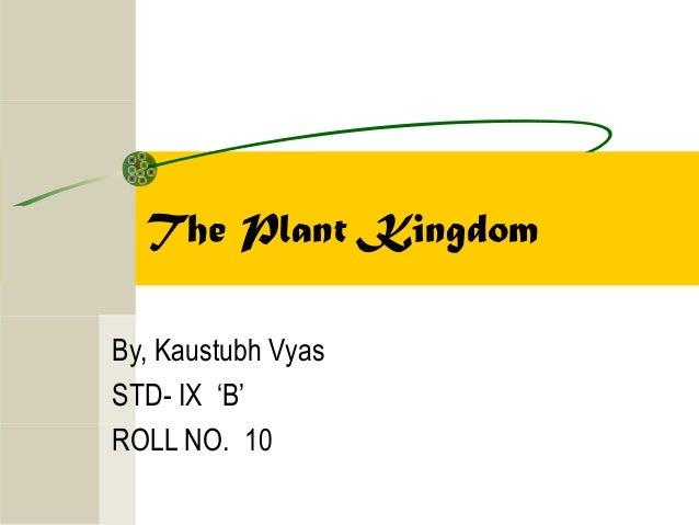 The Plant Kingdom By, Kaustubh Vyas STD- IX 'B' ROLL NO. 10
