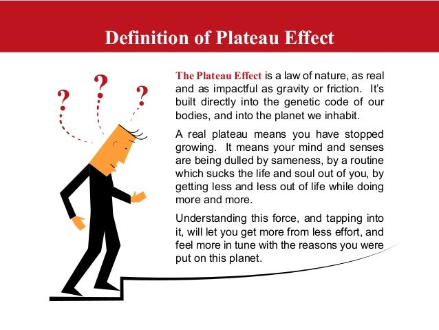Definition of Plateau EffectThe Plateau Effect is a law of nature, as realand as impactful as gravity or friction. It'sbui...