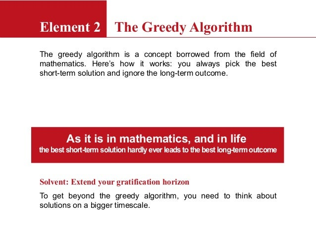 Element 2 The Greedy AlgorithmThe greedy algorithm is a concept borrowed from the field ofmathematics. Here's how it works...