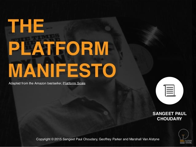 THE PLATFORM MANIFESTO SANGEET PAUL CHOUDARY Copyright © 2015 Sangeet Paul Choudary, Geoffrey Parker and Marshall Van Alst...
