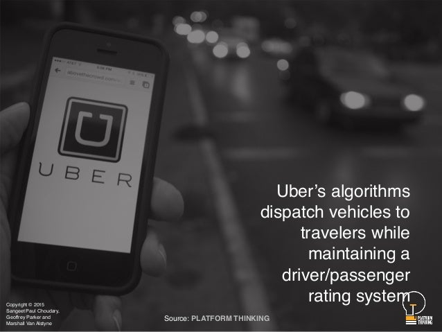 Uber's algorithms dispatch vehicles to travelers while maintaining a driver/passenger rating system Source: PLATFORM THINK...