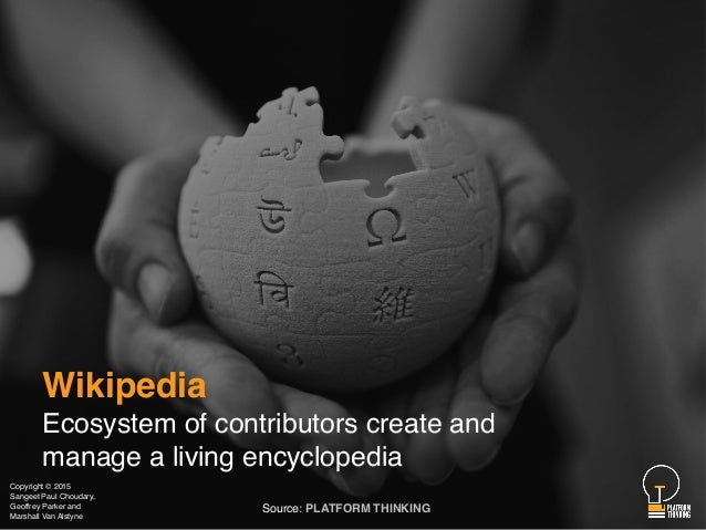 Wikipedia Ecosystem of contributors create and manage a living encyclopedia Source: PLATFORM THINKING Copyright © 2015 San...