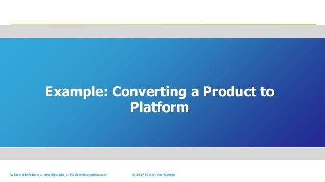 56© 2017 Parker, Van AlstyneTwitter: @InfoEcon :: mva@bu.edu :: PlatformEconomics.com Example: Converting a Product to Pla...