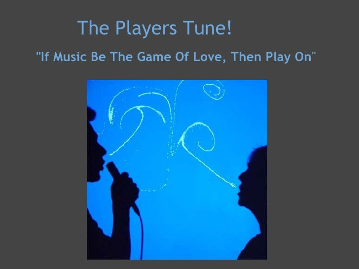 "The Players Tune!  <ul><li>""If Music Be The Game Of Love, Then Play On "" </li></ul><ul><li> </li></ul><ul><li>..."