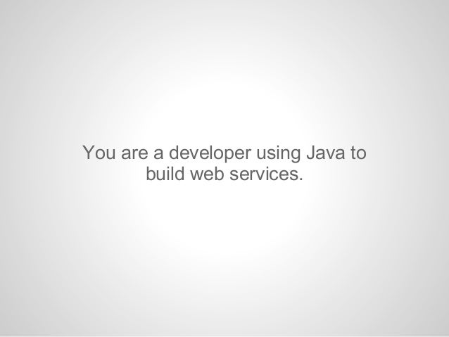 You are a developer using Java tobuild web services.