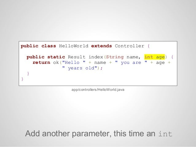 GET /hello/:name/ :age controllers.HelloWorld.index(name: String, age: Int)Add the parameter. Note the type checking!conf/...