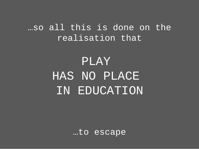 …so all this is done on the realisation that PLAY HAS NO PLACE IN EDUCATION …to escape