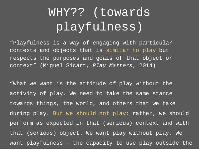 """WHY?? (towards playfulness) """"Playfulness is a way of engaging with particular contexts and objects that is similar to play..."""