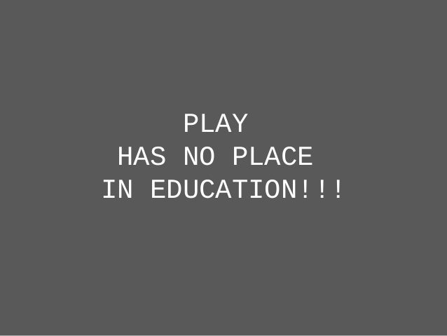PLAY HAS NO PLACE IN EDUCATION!!!